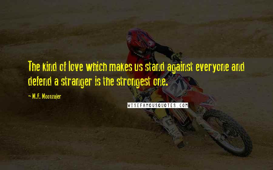 M.F. Moonzajer quotes: The kind of love which makes us stand against everyone and defend a stranger is the strongest one.