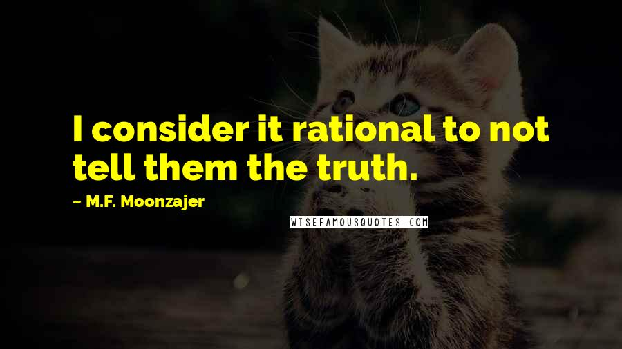 M.F. Moonzajer quotes: I consider it rational to not tell them the truth.