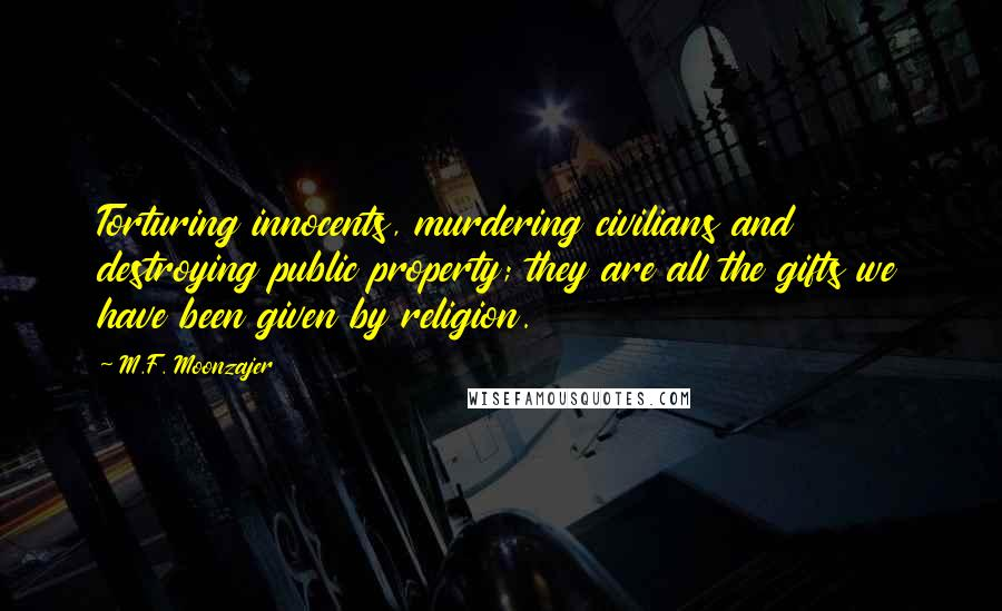 M.F. Moonzajer quotes: Torturing innocents, murdering civilians and destroying public property; they are all the gifts we have been given by religion.