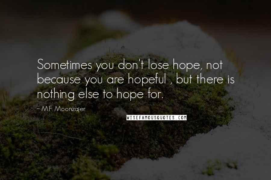 M.F. Moonzajer quotes: Sometimes you don't lose hope, not because you are hopeful , but there is nothing else to hope for.