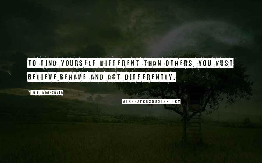 M.F. Moonzajer quotes: To find yourself different than others, you must believe,behave and act differently.