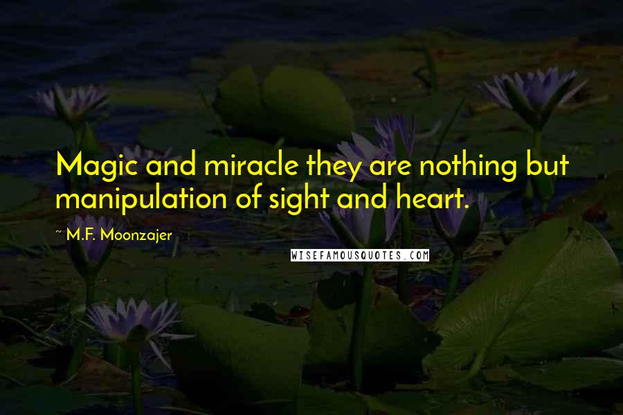 M.F. Moonzajer quotes: Magic and miracle they are nothing but manipulation of sight and heart.