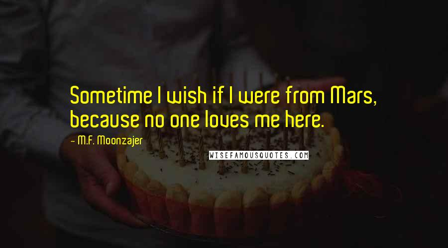 M.F. Moonzajer quotes: Sometime I wish if I were from Mars, because no one loves me here.