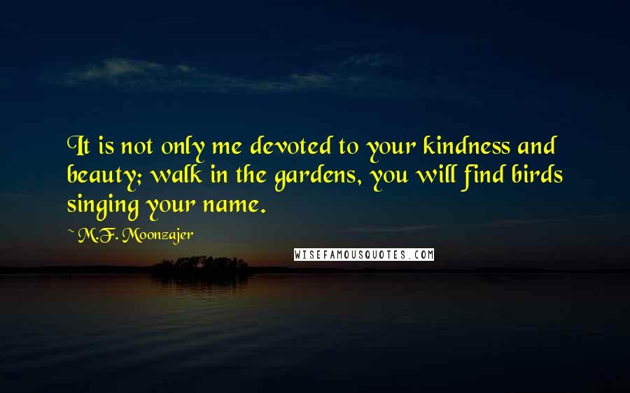 M.F. Moonzajer quotes: It is not only me devoted to your kindness and beauty; walk in the gardens, you will find birds singing your name.