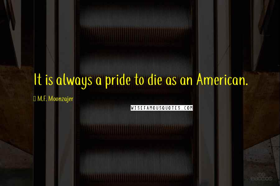 M.F. Moonzajer quotes: It is always a pride to die as an American.