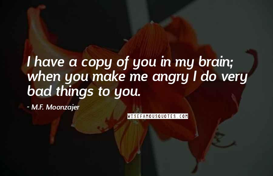 M.F. Moonzajer quotes: I have a copy of you in my brain; when you make me angry I do very bad things to you.