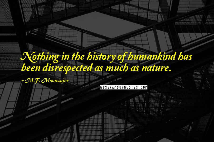M.F. Moonzajer quotes: Nothing in the history of humankind has been disrespected as much as nature.