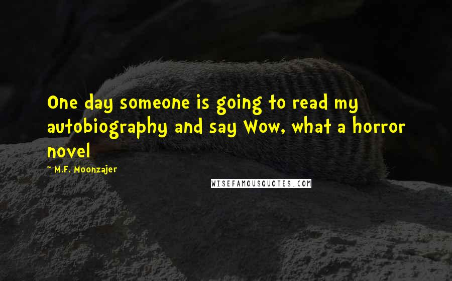 M.F. Moonzajer quotes: One day someone is going to read my autobiography and say Wow, what a horror novel