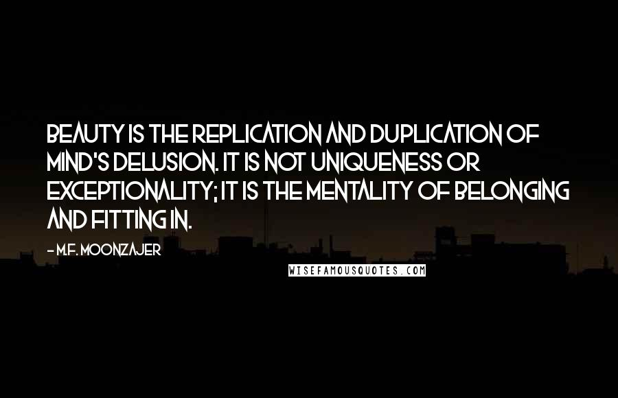 M.F. Moonzajer quotes: Beauty is the replication and duplication of mind's delusion. It is not uniqueness or exceptionality; it is the mentality of belonging and fitting in.