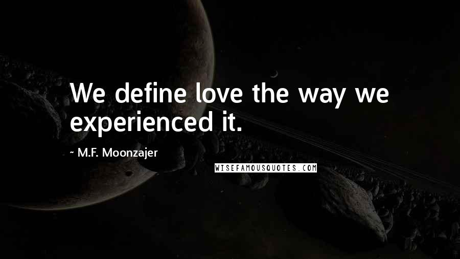M.F. Moonzajer quotes: We define love the way we experienced it.