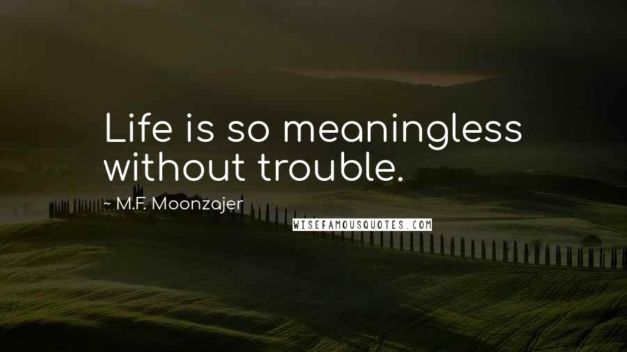 M.F. Moonzajer quotes: Life is so meaningless without trouble.