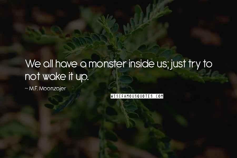 M.F. Moonzajer quotes: We all have a monster inside us; just try to not wake it up.