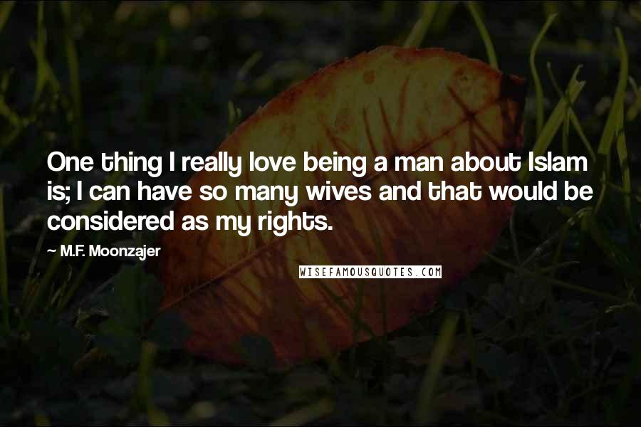 M.F. Moonzajer quotes: One thing I really love being a man about Islam is; I can have so many wives and that would be considered as my rights.