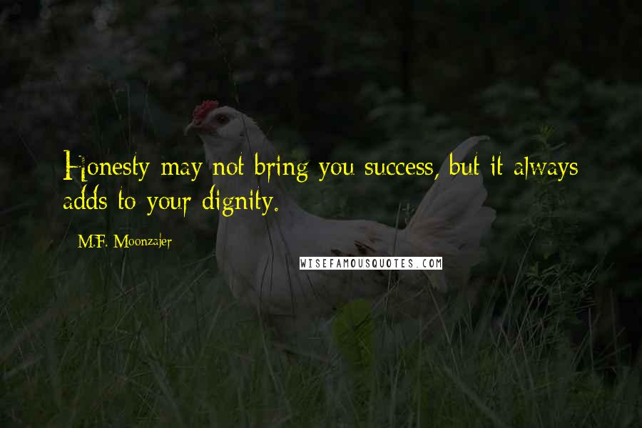 M.F. Moonzajer quotes: Honesty may not bring you success, but it always adds to your dignity.