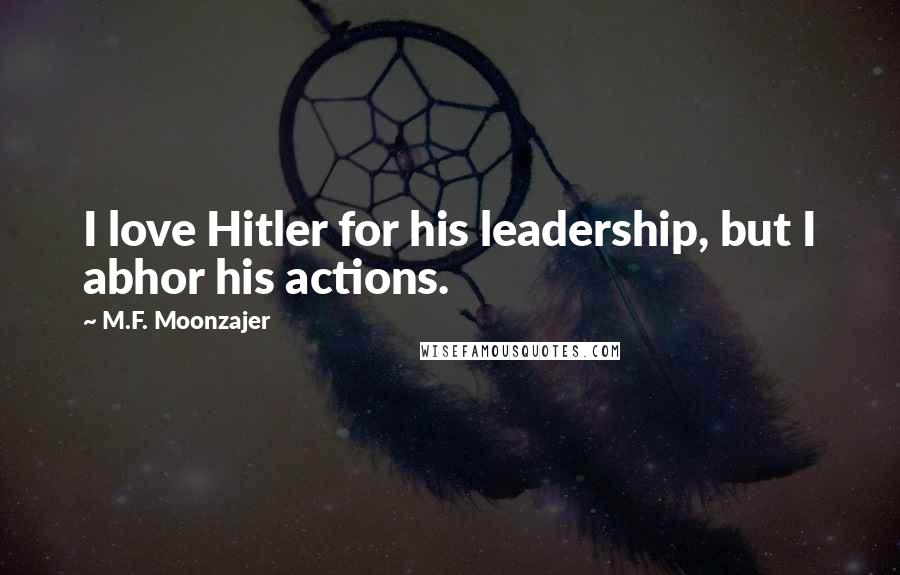 M.F. Moonzajer quotes: I love Hitler for his leadership, but I abhor his actions.