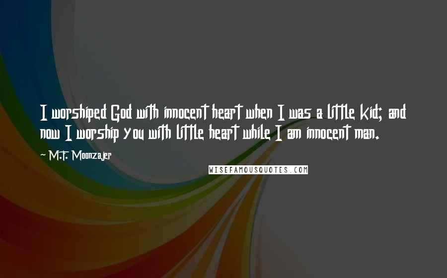 M.F. Moonzajer quotes: I worshiped God with innocent heart when I was a little kid; and now I worship you with little heart while I am innocent man.