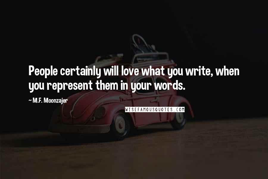 M.F. Moonzajer quotes: People certainly will love what you write, when you represent them in your words.
