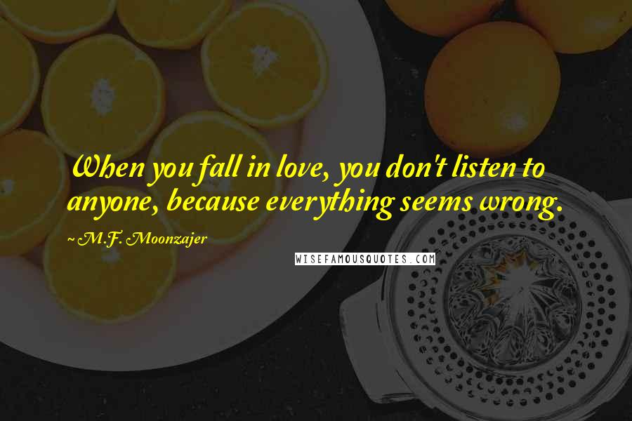M.F. Moonzajer quotes: When you fall in love, you don't listen to anyone, because everything seems wrong.