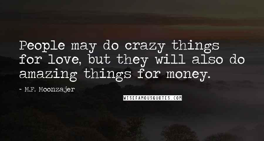 M.F. Moonzajer quotes: People may do crazy things for love, but they will also do amazing things for money.