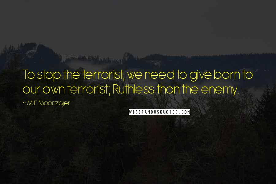 M.F. Moonzajer quotes: To stop the terrorist, we need to give born to our own terrorist; Ruthless than the enemy.