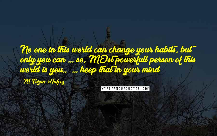 M Fazan Hafeez quotes: No one in this world can change your habits, but only you can ... so, MOst powerfull person of this world is you..! ... keep that in your mind!