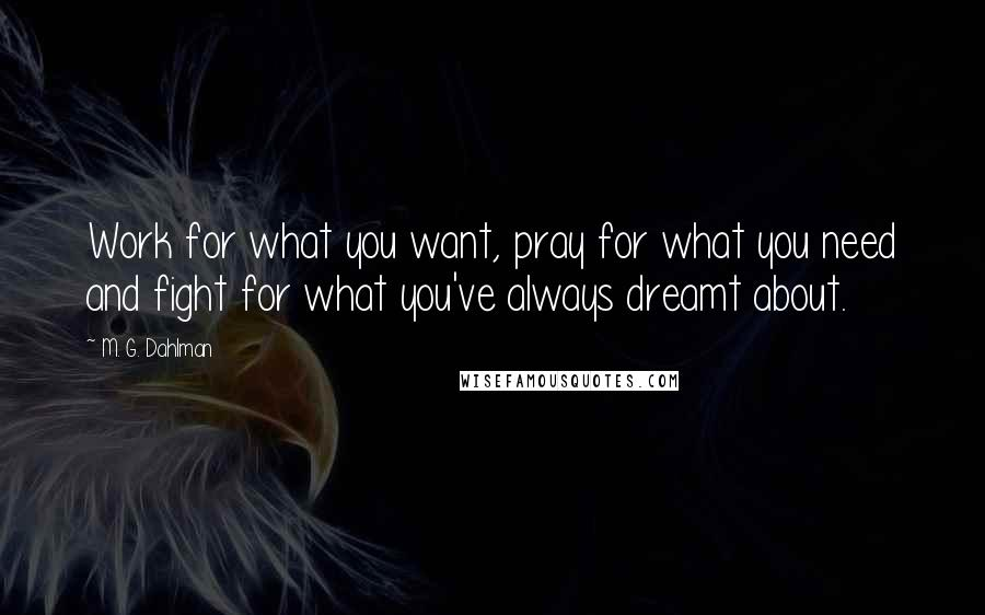 M. G. Dahlman quotes: Work for what you want, pray for what you need and fight for what you've always dreamt about.