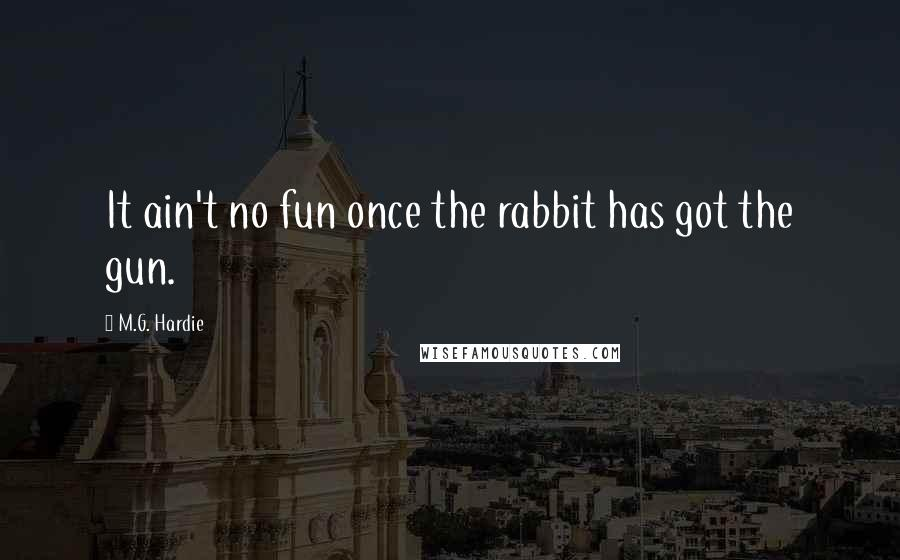 M.G. Hardie quotes: It ain't no fun once the rabbit has got the gun.