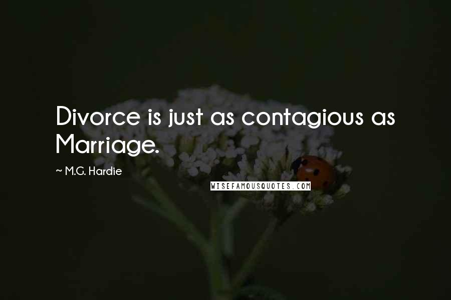 M.G. Hardie quotes: Divorce is just as contagious as Marriage.