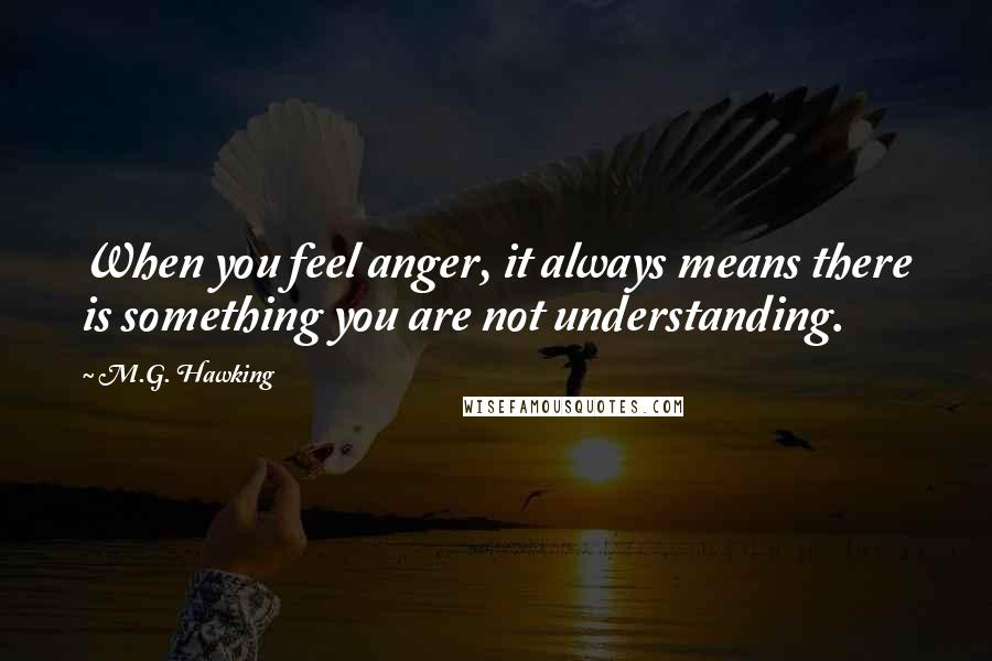 M.G. Hawking quotes: When you feel anger, it always means there is something you are not understanding.