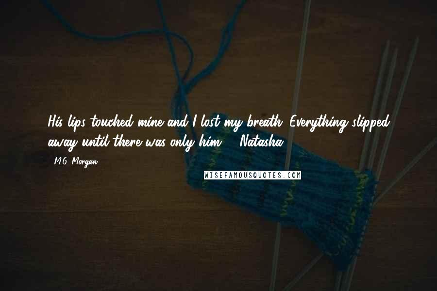 M.G. Morgan quotes: His lips touched mine and I lost my breath. Everything slipped away until there was only him. - Natasha