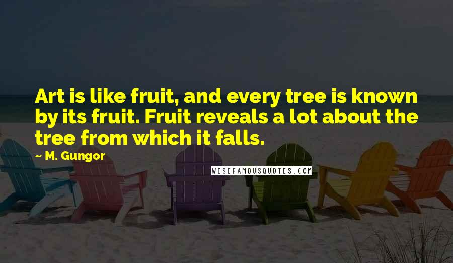 M. Gungor quotes: Art is like fruit, and every tree is known by its fruit. Fruit reveals a lot about the tree from which it falls.