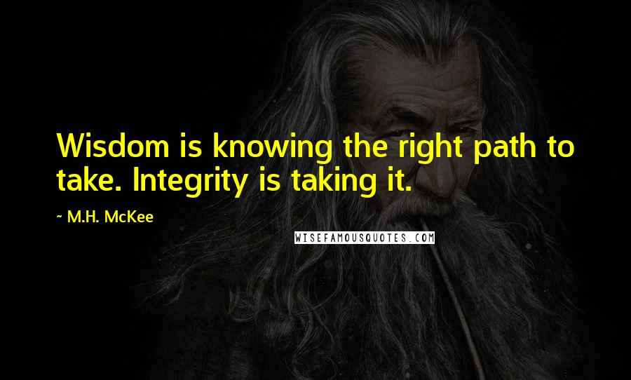 M.H. McKee quotes: Wisdom is knowing the right path to take. Integrity is taking it.