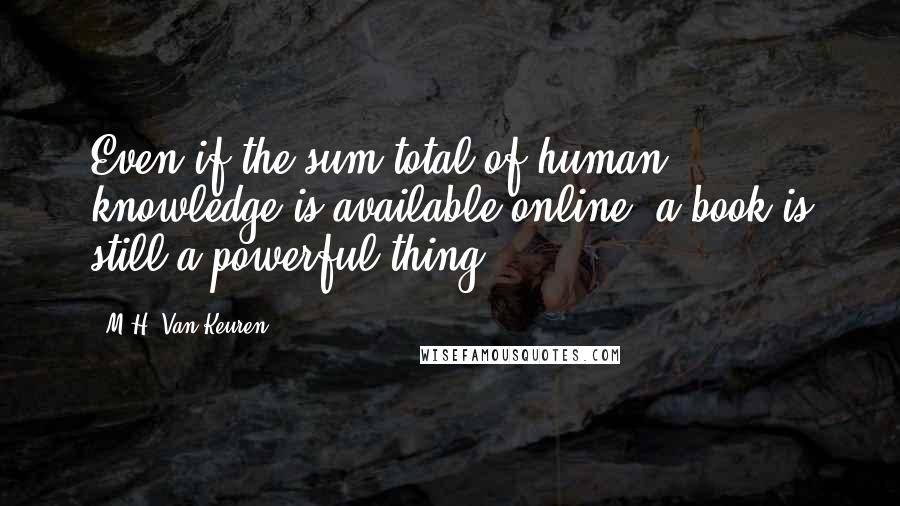 M.H. Van Keuren quotes: Even if the sum total of human knowledge is available online, a book is still a powerful thing.