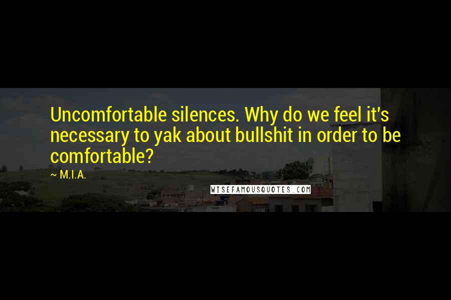 M.I.A. quotes: Uncomfortable silences. Why do we feel it's necessary to yak about bullshit in order to be comfortable?