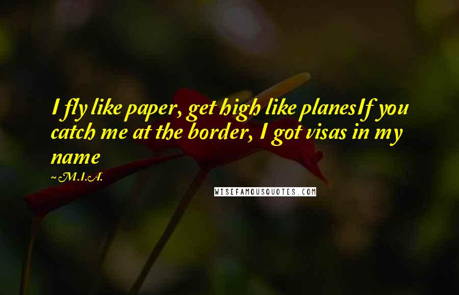 M.I.A. quotes: I fly like paper, get high like planesIf you catch me at the border, I got visas in my name