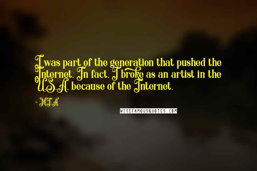 M.I.A. quotes: I was part of the generation that pushed the Internet. In fact, I broke as an artist in the U.S.A. because of the Internet.