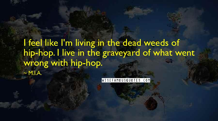 M.I.A. quotes: I feel like I'm living in the dead weeds of hip-hop. I live in the graveyard of what went wrong with hip-hop.