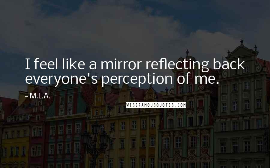 M.I.A. quotes: I feel like a mirror reflecting back everyone's perception of me.