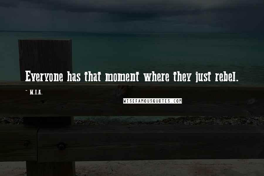 M.I.A. quotes: Everyone has that moment where they just rebel.