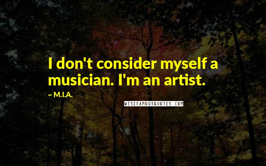 M.I.A. quotes: I don't consider myself a musician. I'm an artist.