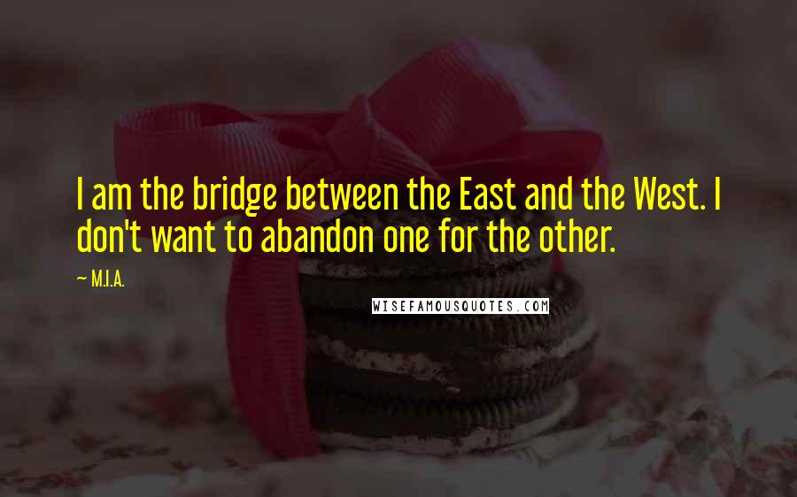 M.I.A. quotes: I am the bridge between the East and the West. I don't want to abandon one for the other.