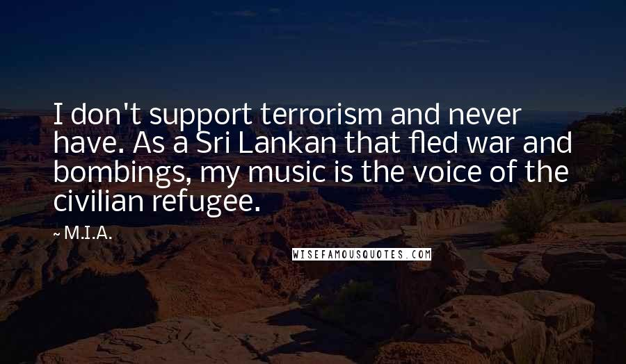 M.I.A. quotes: I don't support terrorism and never have. As a Sri Lankan that fled war and bombings, my music is the voice of the civilian refugee.