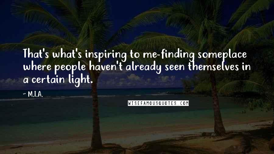M.I.A. quotes: That's what's inspiring to me-finding someplace where people haven't already seen themselves in a certain light.