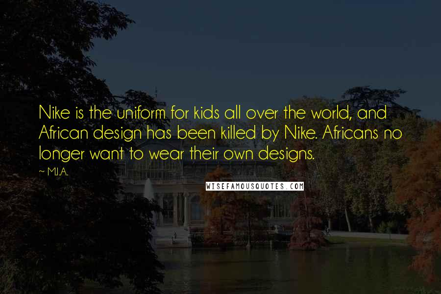 M.I.A. quotes: Nike is the uniform for kids all over the world, and African design has been killed by Nike. Africans no longer want to wear their own designs.