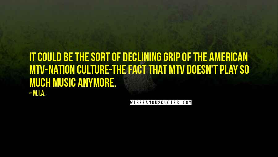 M.I.A. quotes: It could be the sort of declining grip of the American MTV-nation culture-the fact that MTV doesn't play so much music anymore.