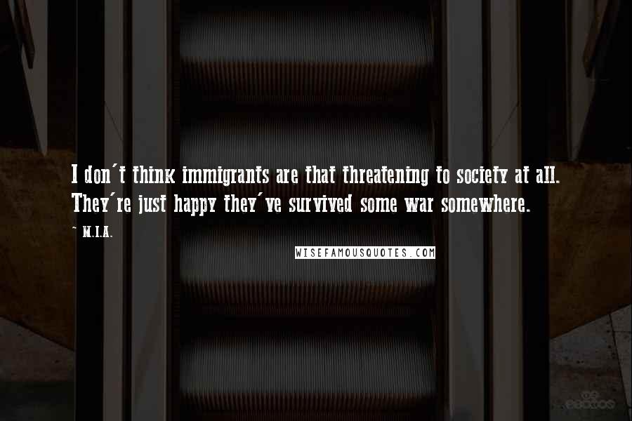 M.I.A. quotes: I don't think immigrants are that threatening to society at all. They're just happy they've survived some war somewhere.