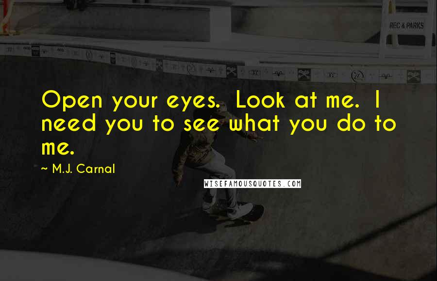 M.J. Carnal quotes: Open your eyes. Look at me. I need you to see what you do to me.