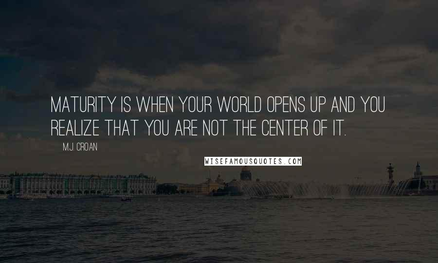M.J. Croan quotes: Maturity is when your world opens up and you realize that you are not the center of it.