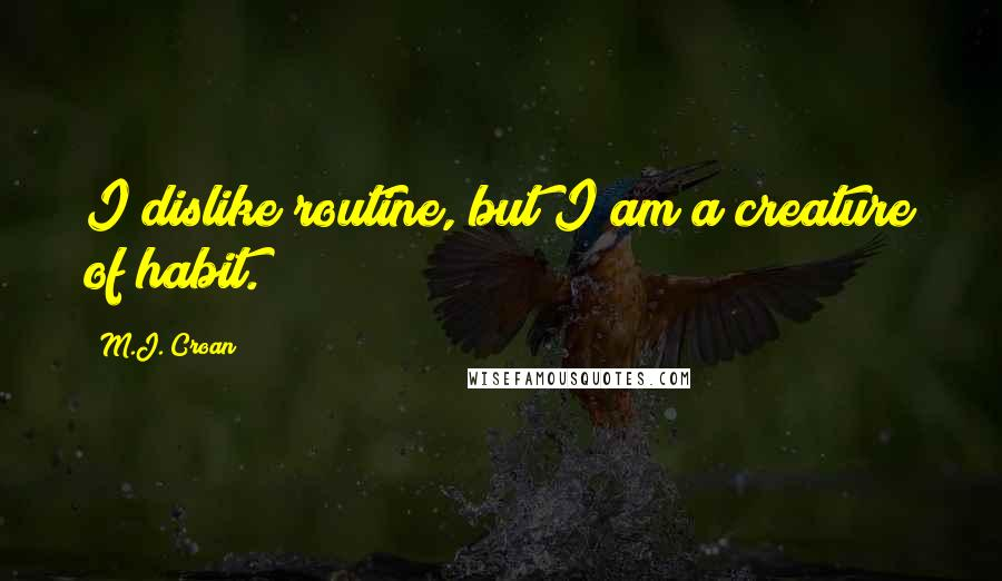 M.J. Croan quotes: I dislike routine, but I am a creature of habit.