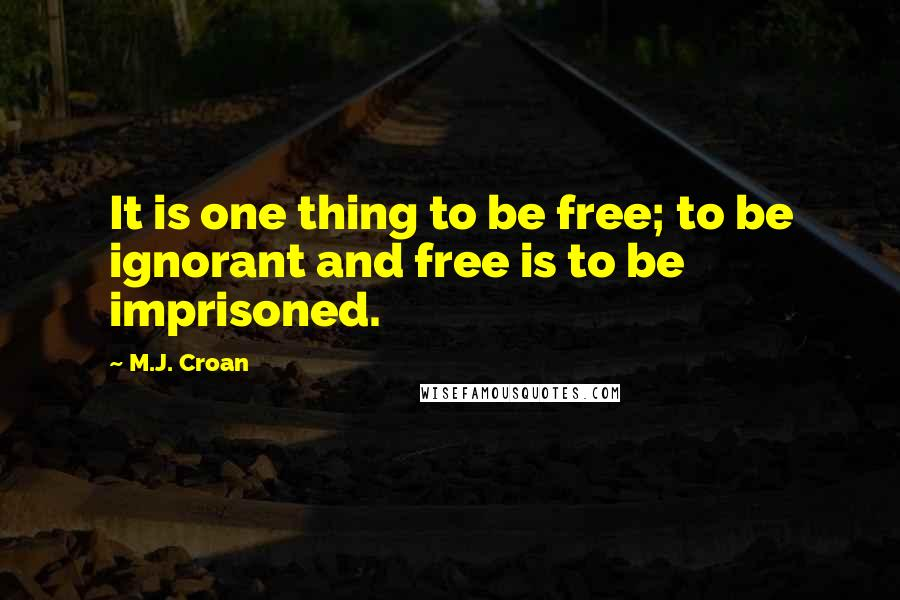 M.J. Croan quotes: It is one thing to be free; to be ignorant and free is to be imprisoned.